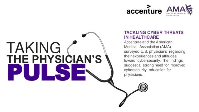PULSE TAKING THE PHYSICIAN'S TACKLING CYBER THREATS IN HEALTHCARE Accenture and the American Medical Association (AMA) sur...