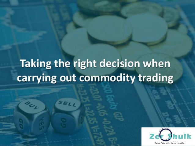 Taking the right decision when carrying out commodity trading