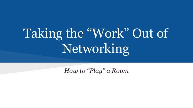 """Taking the """"Work"""" Out of Networking How to """"Play"""" a Room"""