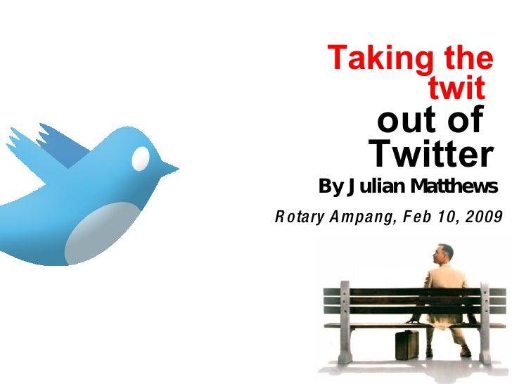 Taking the twit   out of  Twitter Rotary Ampang, Feb 10, 2009 By Julian Matthews