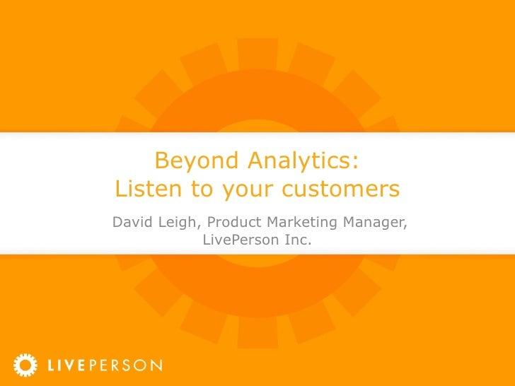 Beyond Analytics: Listen to your customers David Leigh, Product Marketing Manager, LivePerson Inc.