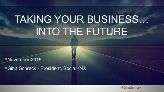 TAKING YOUR BUSINESS… INTO THE FUTURE November 2015 Gina Schreck - President, SocialKNX @GinaSchreck