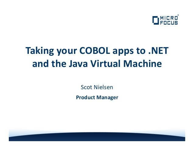 Taking your COBOL apps to .NETand the Java Virtual MachineScot NielsenProduct Manager