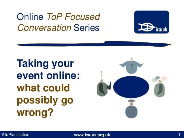 www.ica-uk.org.uk#ToPfacilitation Online ToP Focused Conversation Series 1 Taking your event online: what could possibly g...