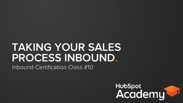 TAKING YOUR SALES PROCESS INBOUND. Inbound Certification Class #10
