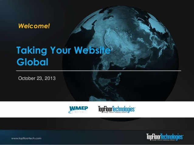 Welcome!  Taking Your Website Global October 23, 2013