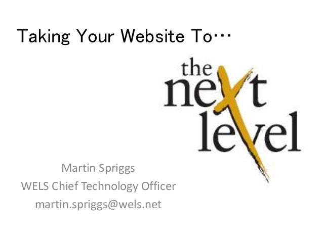 Taking Your Website To… Martin Spriggs WELS Chief Technology Officer martin.spriggs@wels.net