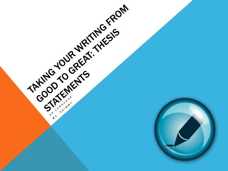 Taking Your Writing From Good to Great: Thesis Statements<br />AP Language<br />Ms. Shimmy<br />