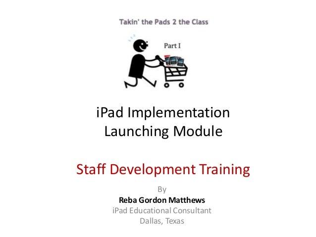 By Reba Gordon Matthews iPad Educational Consultant Dallas, Texas iPad Implementation Launching Module Staff Development T...