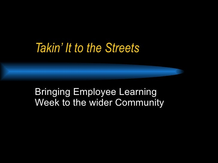 Takin' It to the Streets Bringing Employee Learning Week to the wider Community