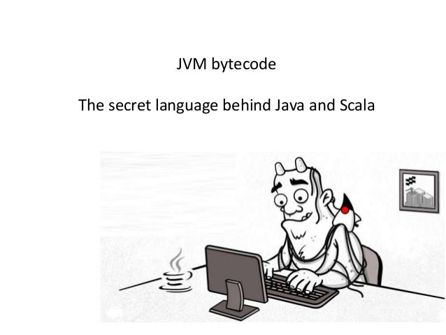 JVM bytecodeThe secret language behind Java and Scala