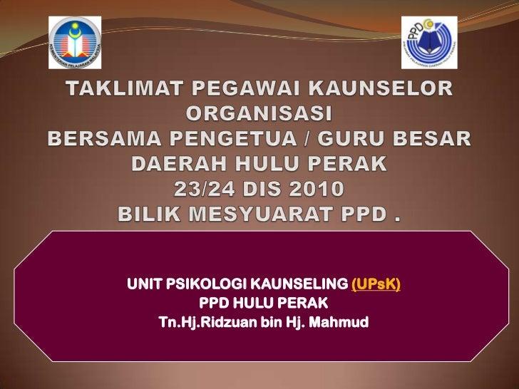 TAKLIMAT PEGAWAI KAUNSELOR ORGANISASIBERSAMA PENGETUA / GURU BESAR DAERAH HULU PERAK23/24 DIS 2010 BILIK MESYUARAT PPD .<b...