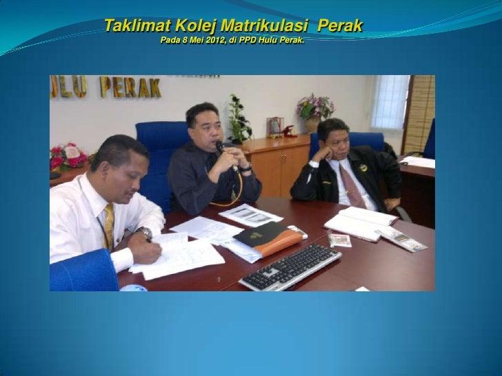 Taklimat Kolej Matrikulasi Perak       Pada 8 Mei 2012, di PPD Hulu Perak.