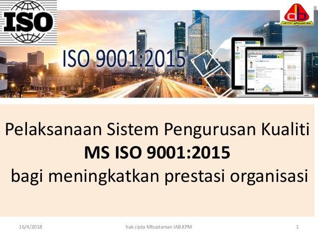 Pelaksanaan Sistem Pengurusan Kualiti MS ISO 9001:2015 bagi meningkatkan prestasi organisasi 16/4/2018 hak cipta Mbustaman...