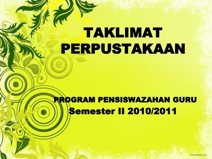 TAKLIMAT PERPUSTAKAANPROGRAM PENSISWAZAHAN GURU  Semester II 2010/2011