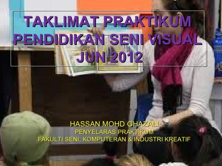 TAKLIMAT PRAKTIKUMPENDIDIKAN SENI VISUAL       JUN 2012           HASSAN MOHD GHAZALI            PENYELARAS PRAKTIKUM  FAK...
