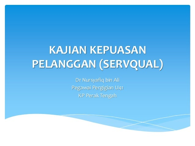 KAJIAN KEPUASAN PELANGGAN (SERVQUAL) Dr Nursyafiq bin Ali Pegawai Pergigian U41 KP Perak Tengah