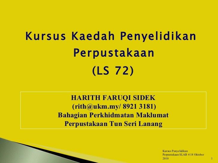 <ul><li>Kursus Kaedah Penyelidikan Perpustakaan </li></ul><ul><li>(LS 72) </li></ul>HARITH FARUQI SIDEK (rith@ukm.my/ 8921...