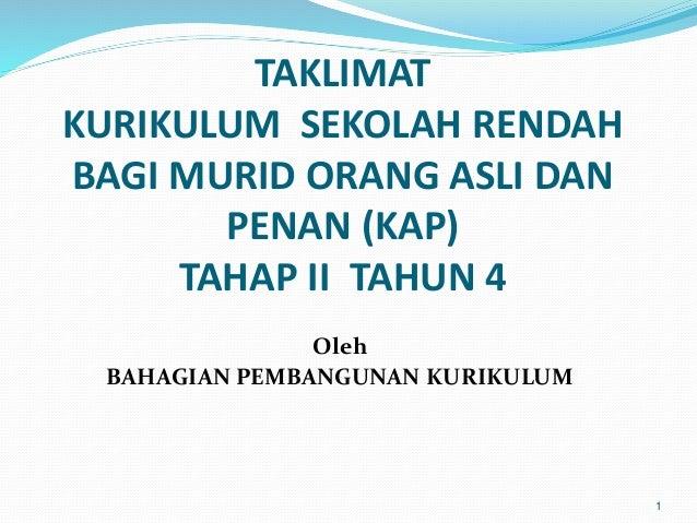 1 TAKLIMAT KURIKULUM SEKOLAH RENDAH BAGI MURID ORANG ASLI DAN PENAN (KAP) TAHAP II TAHUN 4 Oleh BAHAGIAN PEMBANGUNAN KURIK...