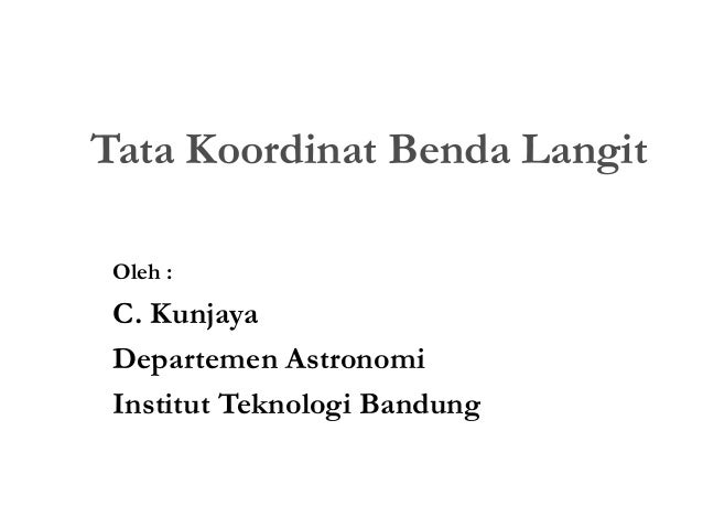Tata Koordinat Benda Langit Oleh : C. Kunjaya Departemen Astronomi Institut Teknologi Bandung