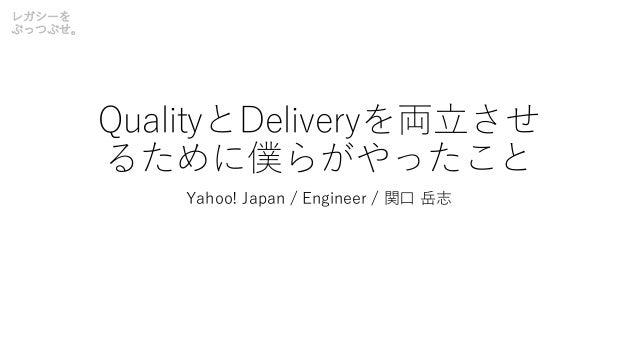 レガシーを ぶっつぶせ。 QualityとDeliveryを両⽴させ るために僕らがやったこと Yahoo! Japan / Engineer / 関⼝ 岳志