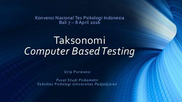 Konvensi Nasional Tes Psikologi Indonesia Bali 7 – 8 April 2016 Taksonomi Computer BasedTesting Urip Purwono Pusat Studi P...