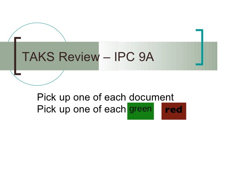 TAKS Review – IPC 9A <ul><li>Pick up one of each document </li></ul><ul><li>Pick up one of each  </li></ul>green red