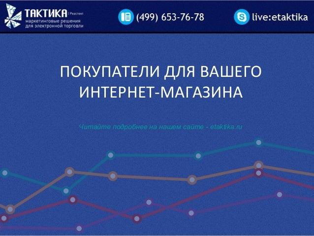 ПОКУПАТЕЛИ ДЛЯ ВАШЕГО ИНТЕРНЕТ-МАГАЗИНА Читайте подробнее на нашем сайте - etaktika.ru