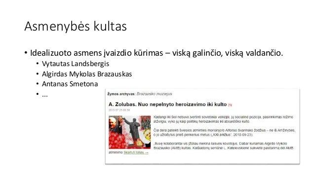 Asmenybės kultas • Idealizuoto asmens įvaizdio kūrimas – viską galinčio, viską valdančio. • Vytautas Landsbergis • Algirda...