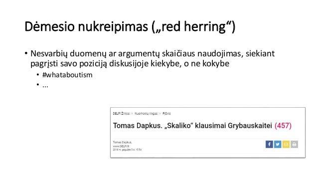 """Dėmesio nukreipimas (""""red herring"""") • Nesvarbių duomenų ar argumentų skaičiaus naudojimas, siekiant pagrįsti savo poziciją..."""
