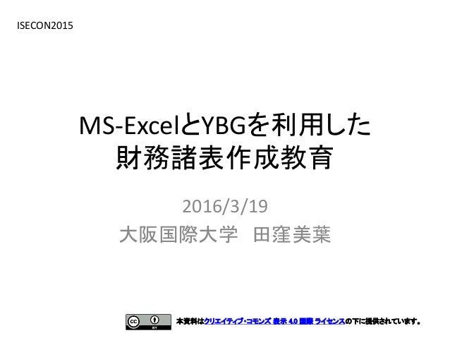 MS-ExcelとYBGを利用した 財務諸表作成教育 2016/3/19 大阪国際大学 田窪美葉 ISECON2015 本資料はクリエイティブ・コモンズ 表示 4.0 国際 ライセンスの下に提供されています。