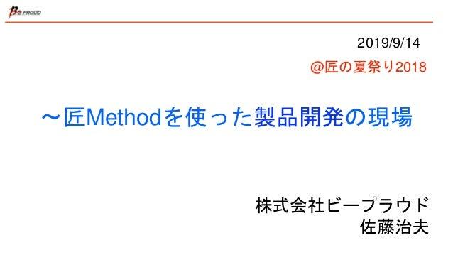 〜匠Methodを使った製品開発の現場 株式会社ビープラウド 佐藤治夫 2019/9/14 @匠の夏祭り2018