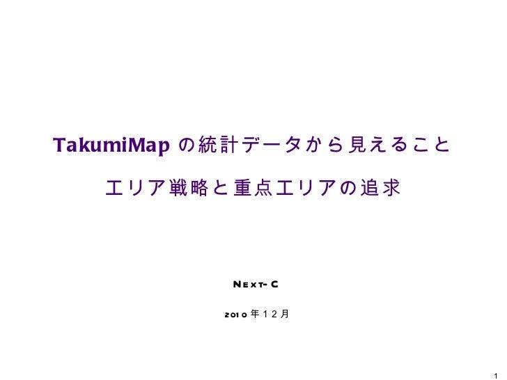 TakumiMap の統計データから見えること エリア戦略と重点エリアの追求 Next-C 2010 年12月