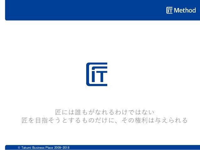 © Takumi Business Place 2009-2018 匠には誰もがなれるわけではない 匠を目指そうとするものだけに、その権利は与えられる 匠