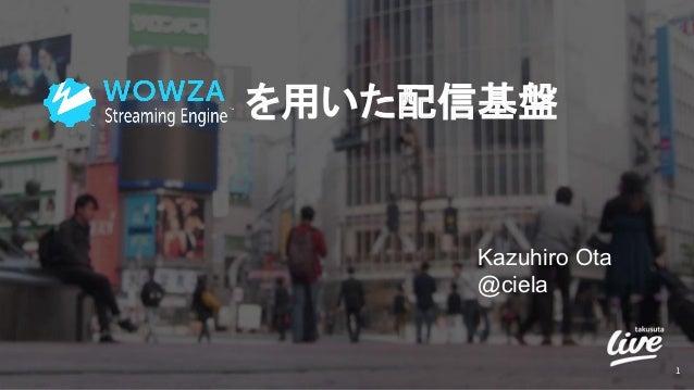 を用いた配信基盤 Kazuhiro Ota @ciela 1