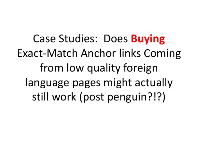 Case Studies: Does BuyingExact-Match Anchor links Coming     from low quality foreign language pages might actually   stil...