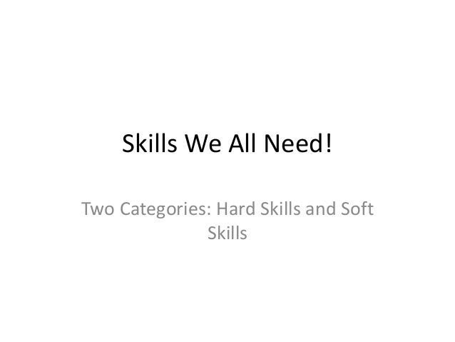 Skills We All Need! Two Categories: Hard Skills and Soft Skills