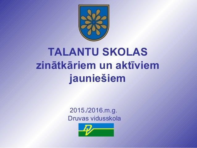 TALANTU SKOLAS zinātkāriem un aktīviem jauniešiem 2015./2016.m.g. Druvas vidusskola