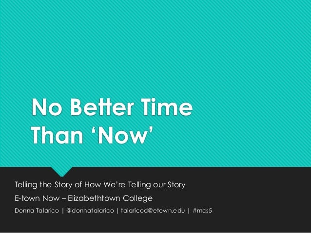 No Better Time  Than 'Now'  Telling the Story of How We're Telling our Story  E-town Now – Elizabethtown College  Donna Ta...