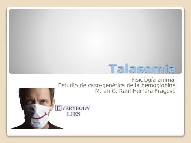 Talasemia Fisiología animal Estudio de caso-genética de la hemoglobina M. en C. Raul Herrera Fragoso