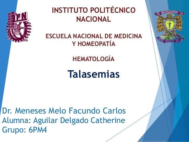 Dr. Meneses Melo Facundo Carlos Alumna: Aguilar Delgado Catherine Grupo: 6PM4 Talasemias INSTITUTO POLITÉCNICO NACIONAL ES...