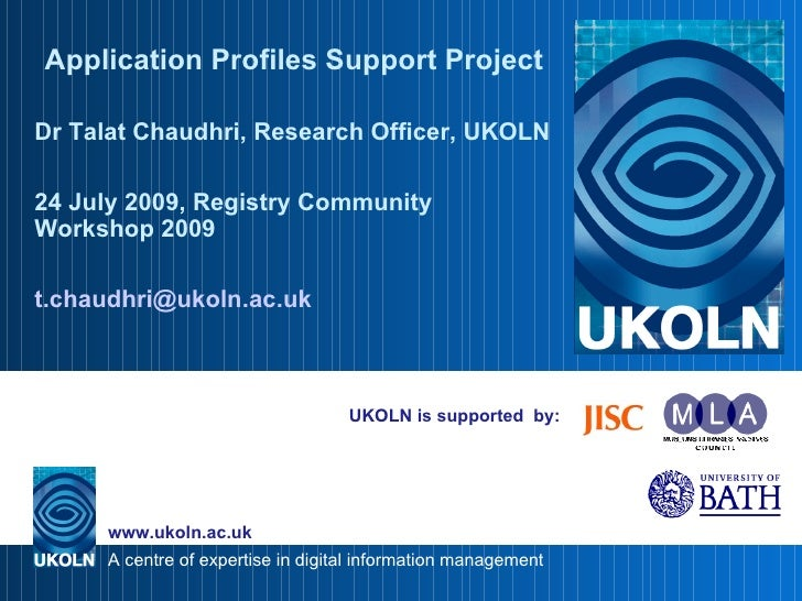 UKOLN is supported  by: Application Profiles Support Project Dr Talat Chaudhri, Research Officer, UKOLN 24 July 2009, Regi...