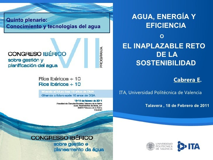 Cabrera E . ITA, Universidad Politécnica de Valencia AGUA, ENERGÍA Y EFICIENCIA  O   EL INAPLAZABLE RETO DE LA SOSTENIBILI...
