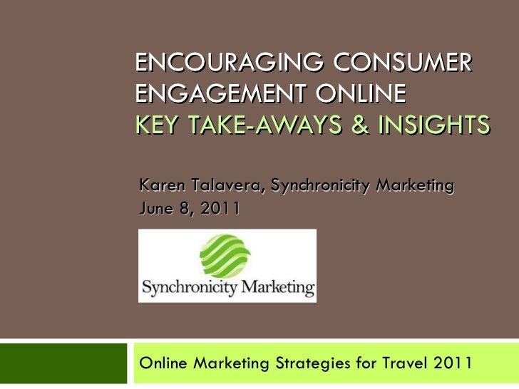 ENCOURAGING CONSUMER ENGAGEMENT ONLINE  KEY TAKE-AWAYS & INSIGHTS Online Marketing Strategies for Travel 2011 Karen Talave...