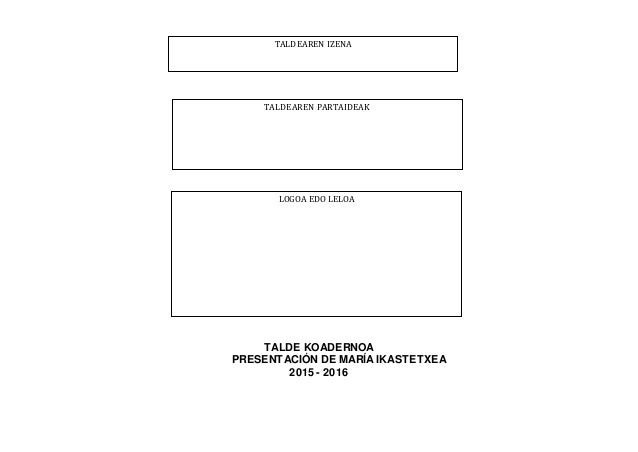 TALDE KOADERNOA PRESENTACIÓN DE MARÍA IKASTETXEA 2015 - 2016 TALDEAREN IZENA TALDEAREN PARTAIDEAK LOGOA EDO LELOA