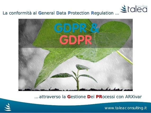 La conformità al General Data Protection Regulation … … attraverso la Gestione Dei PRocessi con ARXivar www.taleaconsultin...
