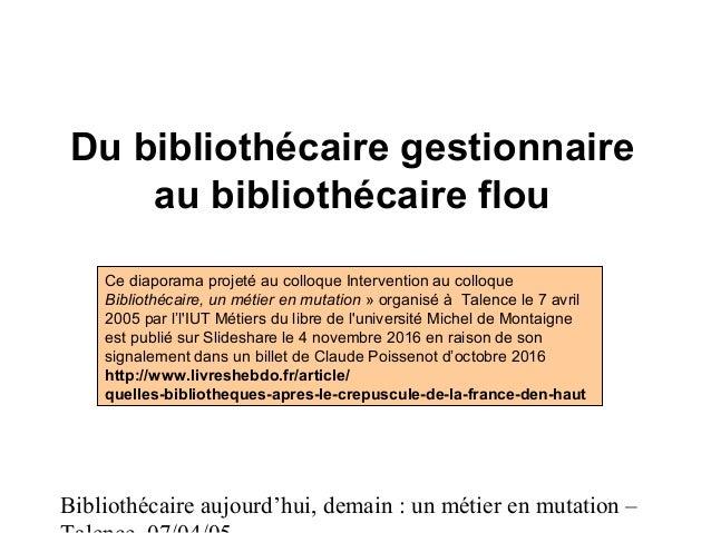 Bibliothécaire aujourd'hui, demain : un métier en mutation – Du bibliothécaire gestionnaire au bibliothécaire flou Ce diap...