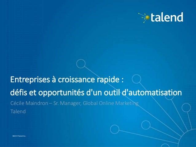 1 ©2015 Talend Inc.©2015 Talend Inc. Entreprises à croissance rapide : défis et opportunités d'un outil d'automatisation C...