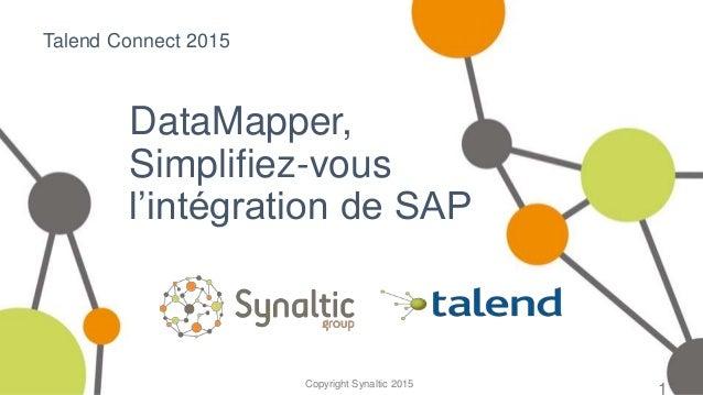 Copyright Synaltic 2015 DataMapper, Simplifiez-vous l'intégration de SAP 1 Talend Connect 2015