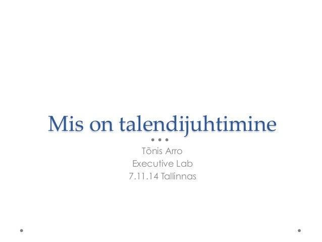 Mis on talendijuhtimine  Tõnis Arro  Executive Lab  7.11.14 Tallinnas